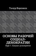 Тимур Воронков -Основы рабочей социал-демократии. Курс 1. Социал-демократии