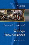 Дмитрий Старицкий -Фебус. Ловец человеков