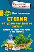 Юрий Константинов - Стевия. Натуральная замена сахара. Против диабета, ожирения и ста недугов