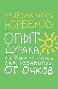 Мирзакарим Санакулович Норбеков -Опыт дурака, или Ключ к прозрению. Как избавиться от очков