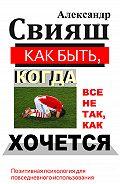 Александр Свияш - Как быть, когда все не так, как хочется
