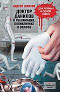 Андрей Шляхов - Доктор Данилов в реанимации, поликлинике и Склифе (сборник)