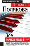 Татьяна Полякова -Все точки над i