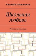 Виктория Мингалеева -Школьная любовь. Роман ошкольниках