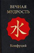Конфуций -Вечная мудрость