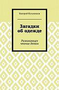 Валерий Васильевич Кузьминов -Загадки ободежде. Развивающее чтение детям