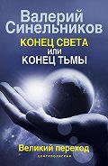 Валерий Синельников -Конец света или конец тьмы. Великий переход