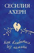 Сесилия Ахерн -Как влюбиться без памяти