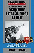 Дмитрий Дёгтев, Дмитрий Зубов - Воздушная битва за город на Неве. Защитники Ленинграда против асов люфтваффе. 1941–1944 гг.