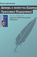 Елена Арсеньева - Деверь и невестка (Царица Прасковья Федоровна)