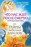 Любовь Панова, Варвара Ткаченко - Что нас ждет после смерти? Или История одной любви