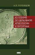 Александр Голубцов -Из чтений по церковной археологии и литургике
