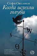 Софи Оксанен -Когда исчезли голуби