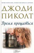 Джоди Пиколт - Время прощаться