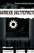Анатолий Курчаткин - Записки экстремиста