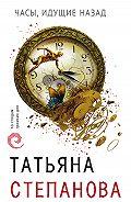 Татьяна Степанова -Часы, идущие назад