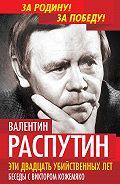 Валентин Распутин - Эти двадцать убийственных лет. Беседы с Виктором Кожемяко