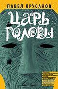 Павел Крусанов -Царь головы (сборник)
