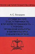 Александр Бондарев - Юридическая ответственность и безответственность – стороны правовой культуры и антикультуры субъектов права