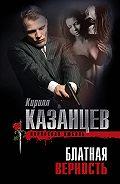 Кирилл Казанцев -Блатная верность
