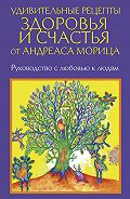 Андреас Мориц -Удивительные рецепты здоровья и счастья от Андреаса Морица