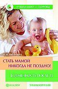 Наталья Полищук - Стать мамой никогда не поздно! Беременность после 35. Домашняя энциклопедия