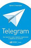 Артем Алексеевич Сенаторов -Telegram. Как запустить канал, привлечь подписчиков и заработать на контенте