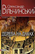 Олександр Вільчинський -Дерева на дахах