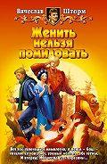 Вячеслав Шторм -Женить нельзя помиловать