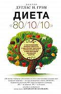 Дуглас Грэм - Диета 80/10/10. С наслаждением проедая свой путь к идеальному здоровью, оптимальному весу и неисчерпаемой жизненной энергии
