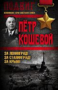 Петр Кириллович Кошевой -За Ленинград! За Сталинград! За Крым!