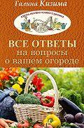 Галина Кизима - Все ответы на вопросы о вашем огороде