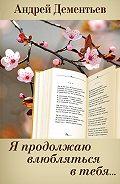 Андрей Дементьев - Я продолжаю влюбляться в тебя…