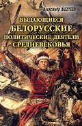 Александр Радьевич Андреев, Максим Александрович Андреев - Выдающиеся белорусские политические деятели Средневековья
