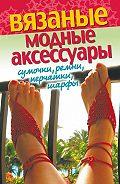 Светлана Хворостухина -Вязаные модные аксессуары. Сумочки, ремни, перчатки, шарфы