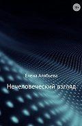 Елена Алябьева -Нечеловеческий взгляд