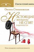 Оксана Спиваковская -Настоящие женщины не спят в одиночестве. Энергия женственности и тайны обольщения