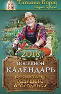 Борис Бублик -Посевной календарь на 2018 год с советами ведущего огородника