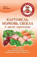 Елена Юрьевна Вечерина -Картофель, морковь, свекла и другие корнеплоды