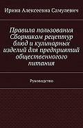 Ирина Самулевич -Правила пользования Сборником рецептур блюд икулинарных изделий для предприятий общественногого питания. Руководство