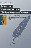 Елена Арсеньева -Та, что поет в соловьином саду (Любовь Андреева-Дельмас – Александр Блок)