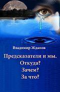Владимир Жданов -Предсказатели и мы. Откуда? Зачем? За что?