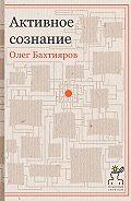Олег Бахтияров - Активное сознание