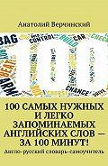 Анатолий Верчинский -100 самых нужных и легко запоминаемых английских слов – за 100 минут!