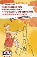 Лиана Димитрошкина -Как заняться тем, что планировала и прекратить саботировать собственное будущее. Антисамосаботаж. Книга-тренинг