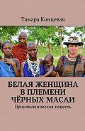 Тамара Концевая -Белая женщина вплемени чёрных масаи. Приключенческая повесть