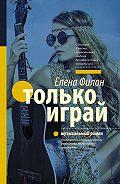 Елена Филон - Только играй