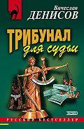 Вячеслав Денисов -Трибунал для судьи