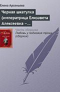 Елена Арсеньева - Черная шкатулка (императрица Елизавета Алексеевна – Алексей Охотников)