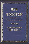 Лев Толстой - Полное собрание сочинений. Том 26. Произведения 1885–1889 гг.